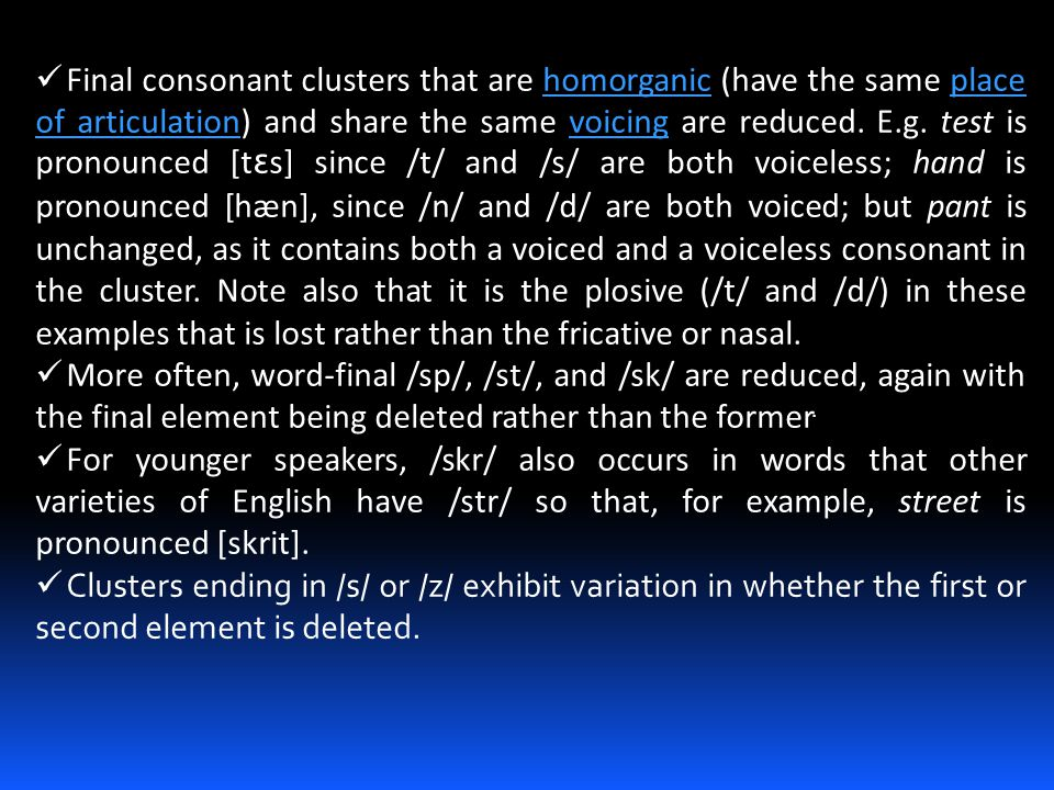 Final consonant clusters that are homorganic (have the same place of articulation) and share the same voicing are reduced. E.g. test is pronounced [tɛs] since /t/ and /s/ are both voiceless; hand is pronounced [hæn], since /n/ and /d/ are both voiced; but pant is unchanged, as it contains both a voiced and a voiceless consonant in the cluster. Note also that it is the plosive (/t/ and /d/) in these examples that is lost rather than the fricative or nasal.